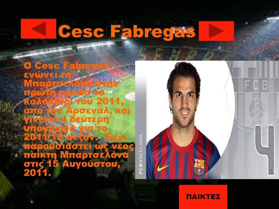 Cesc Fabregas Ο Cesc Fabregas ενώνει τη Μπαρτσελόνα στην πρώτη ομάδα το καλοκαίρι του 2011, από την Άρσεναλ, και γίνεται η δεύτερη υπογραφή για το 201