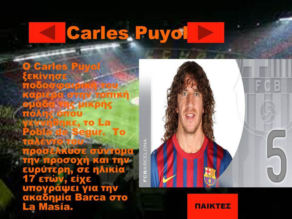 Carles Puyol O Carles Puyol ξεκίνησε ποδοσφαιρική του καριέρα στην τοπική ομάδα της μικρής πόλης όπου γεννήθηκε, το La Pobla de Segur. Το ταλέντο του