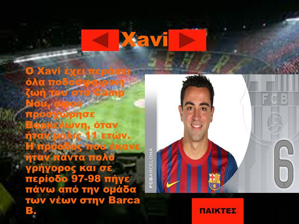 Xavi Ο Xavi έχει περάσει όλα ποδοσφαιρική ζωή του στο Camp Nou, αφού προσχώρησε Βαρκελώνη, όταν ήταν μόλις 11 ετών. Η πρόοδος που έκανε ήταν πάντα πολ