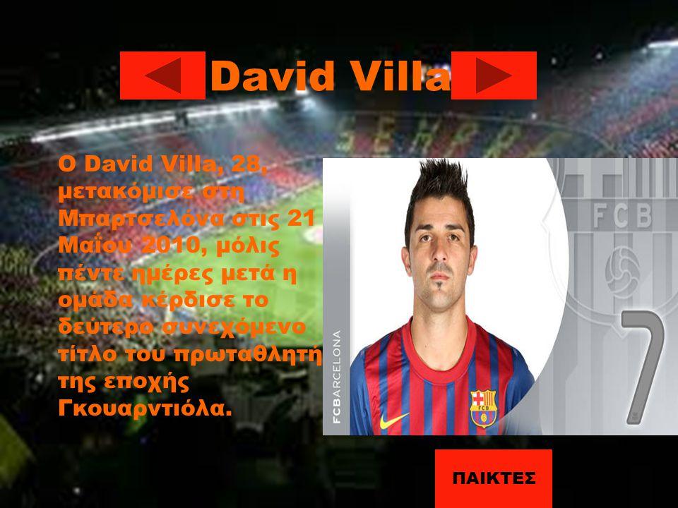 David Villa Ο David Villa, 28, μετακόμισε στη Μπαρτσελόνα στις 21 Μαΐου 2010, μόλις πέντε ημέρες μετά η ομάδα κέρδισε το δεύτερο συνεχόμενο τίτλο του