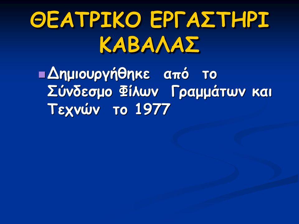 ΘΕΑΤΡΙΚΟ ΕΡΓΑΣΤΗΡΙ ΚΑΒΑΛΑΣ  Δημιουργήθηκε από το Σύνδεσμο Φίλων Γραμμάτων και Τεχνών το 1977