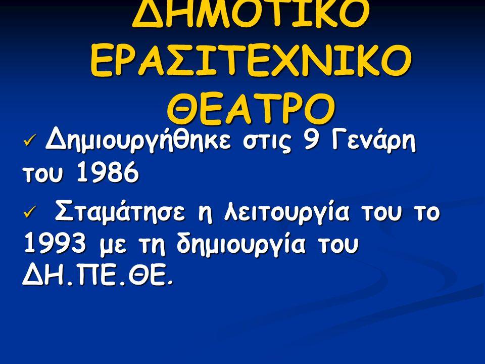 ΔΗΜΟΤΙΚΟ ΕΡΑΣΙΤΕΧΝΙΚΟ ΘΕΑΤΡΟ  Δημιουργήθηκε στις 9 Γενάρη του 1986  Σταμάτησε η λειτουργία του το 1993 με τη δημιουργία του ΔΗ.ΠΕ.ΘΕ.