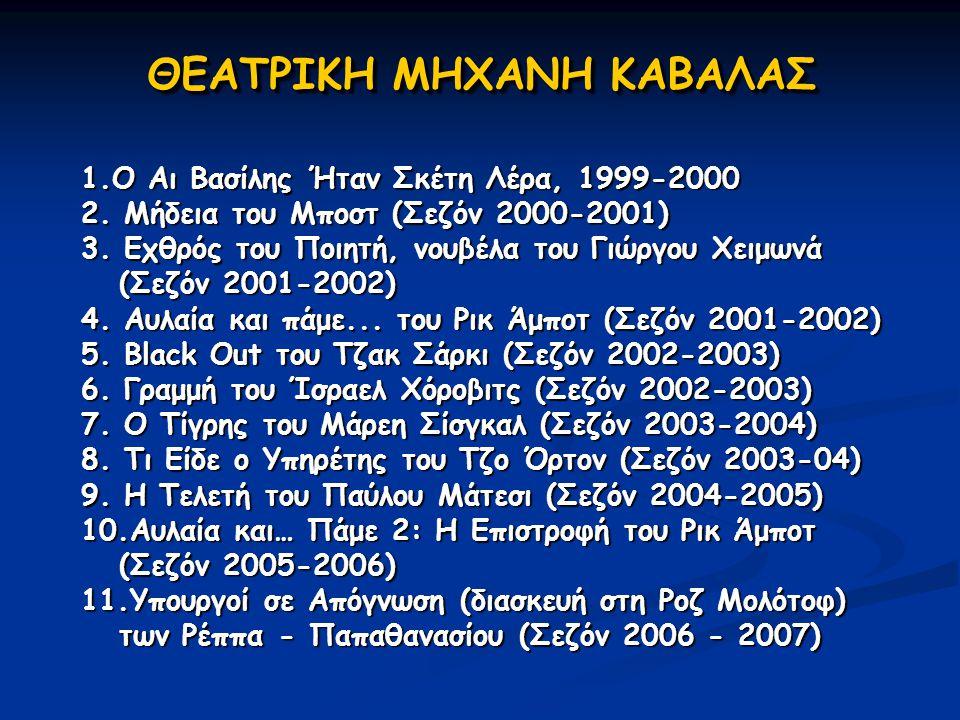 ΘΕΑΤΡΙΚΗ ΜΗΧΑΝΗ ΚΑΒΑΛΑΣ 1.O Αι Βασίλης Ήταν Σκέτη Λέρα, 1999-2000 2. Μήδεια του Μποστ (Σεζόν 2000-2001) 3. Εχθρός του Ποιητή, νουβέλα του Γιώργου Χειμ