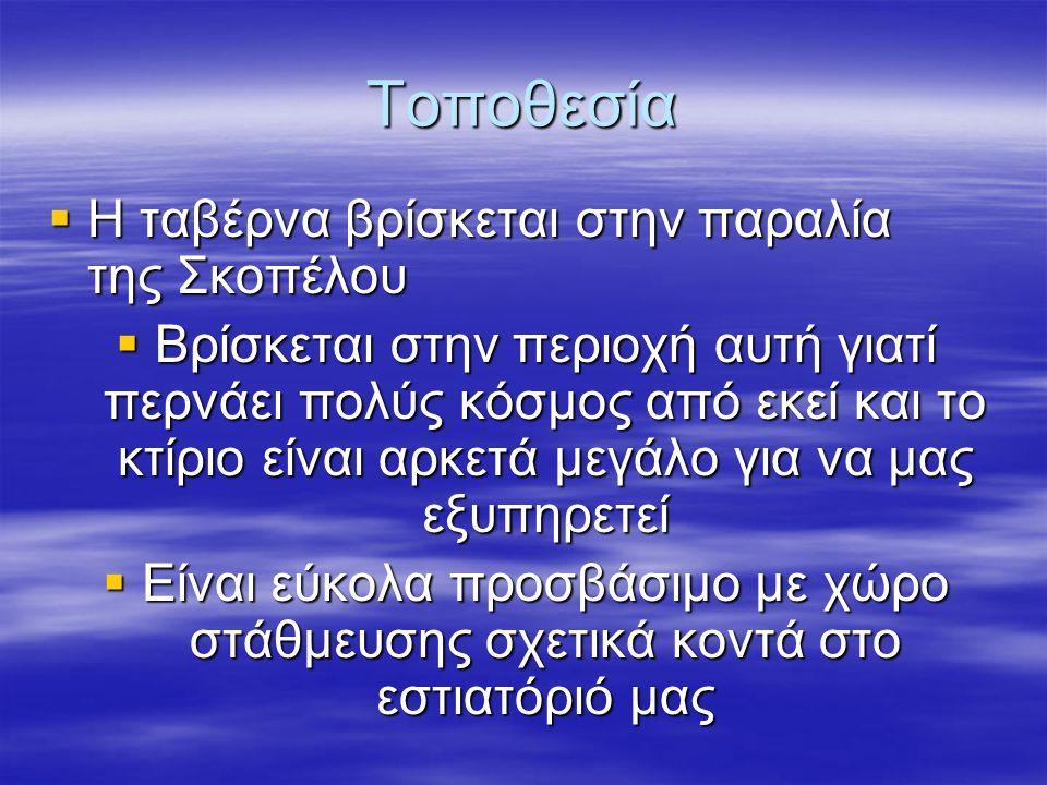 Τοποθεσία  Η ταβέρνα βρίσκεται στην παραλία της Σκοπέλου  Βρίσκεται στην περιοχή αυτή γιατί περνάει πολύς κόσμος από εκεί και το κτίριο είναι αρκετά