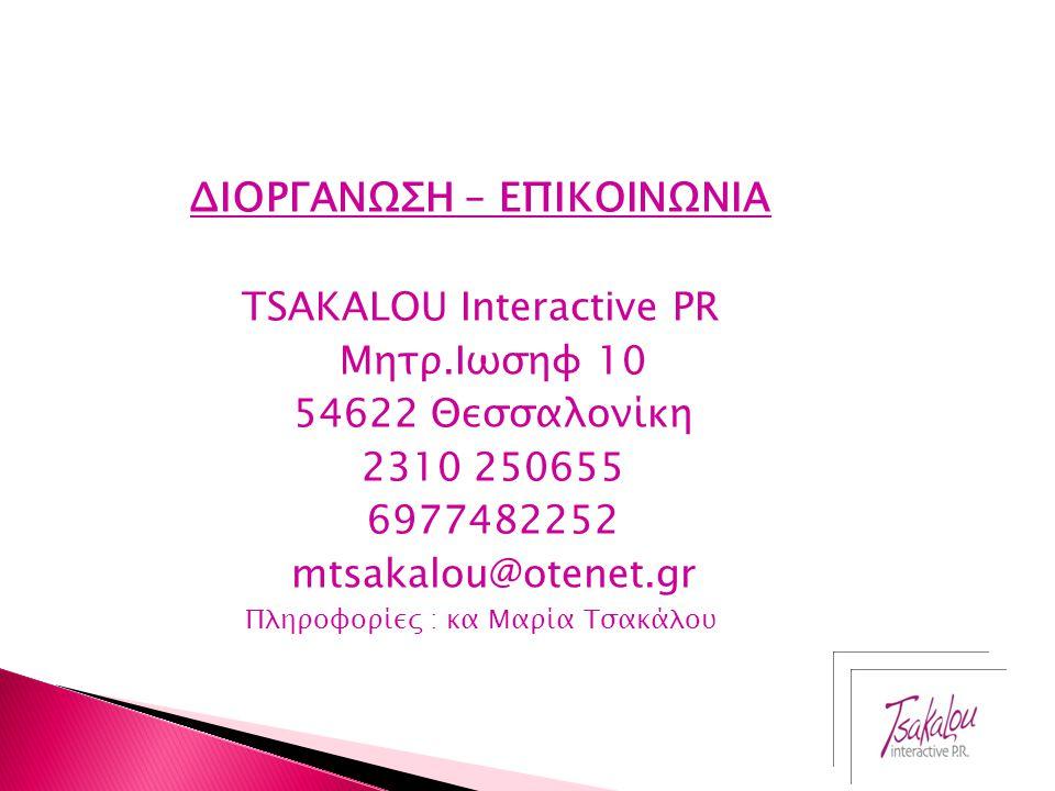 ΔΙΟΡΓΑΝΩΣΗ – ΕΠΙΚΟΙΝΩΝΙΑ ΤSAKALOU Interactive PR Μητρ.Ιωσηφ 10 54622 Θεσσαλονίκη 2310 250655 6977482252 mtsakalou@otenet.gr Πληροφορίες : κα Μαρία Τσα
