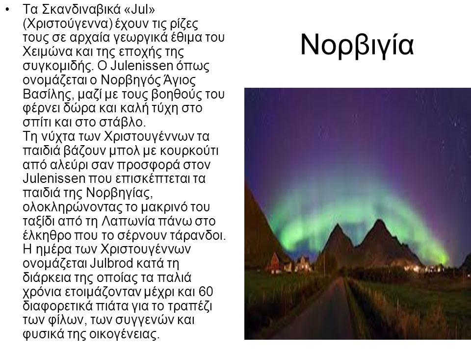 Νορβιγία •Τα Σκανδιναβικά «Jul» (Χριστούγεννα) έχουν τις ρίζες τους σε αρχαία γεωργικά έθιμα του Χειμώνα και της εποχής της συγκομιδής. Ο Julenissen ό