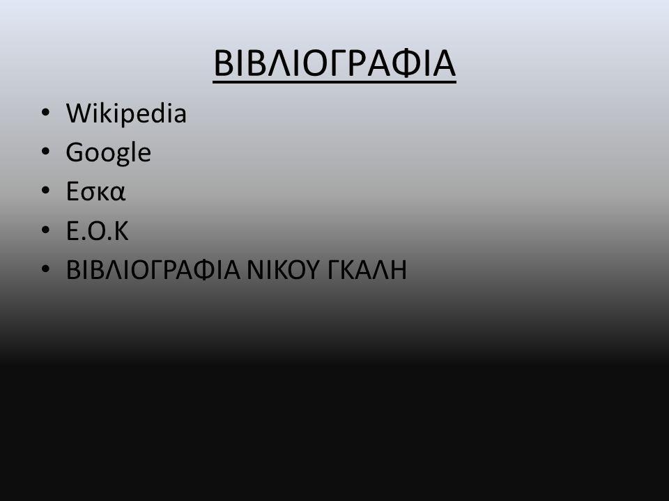 ΒΙΒΛΙΟΓΡΑΦΙΑ • Wikipedia • Google • Eσκα • Ε.Ο.Κ • ΒΙΒΛΙΟΓΡΑΦΙΑ ΝΙΚΟΥ ΓΚΑΛΗ