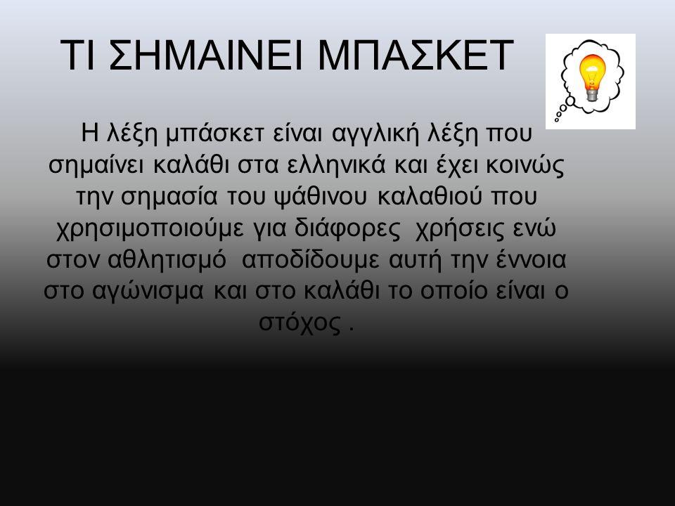 ΤΙ ΣΗΜΑΙΝΕΙ ΜΠΑΣΚΕΤ Η λέξη μπάσκετ είναι αγγλική λέξη που σημαίνει καλάθι στα ελληνικά και έχει κοινώς την σημασία του ψάθινου καλαθιού που χρησιμοποι