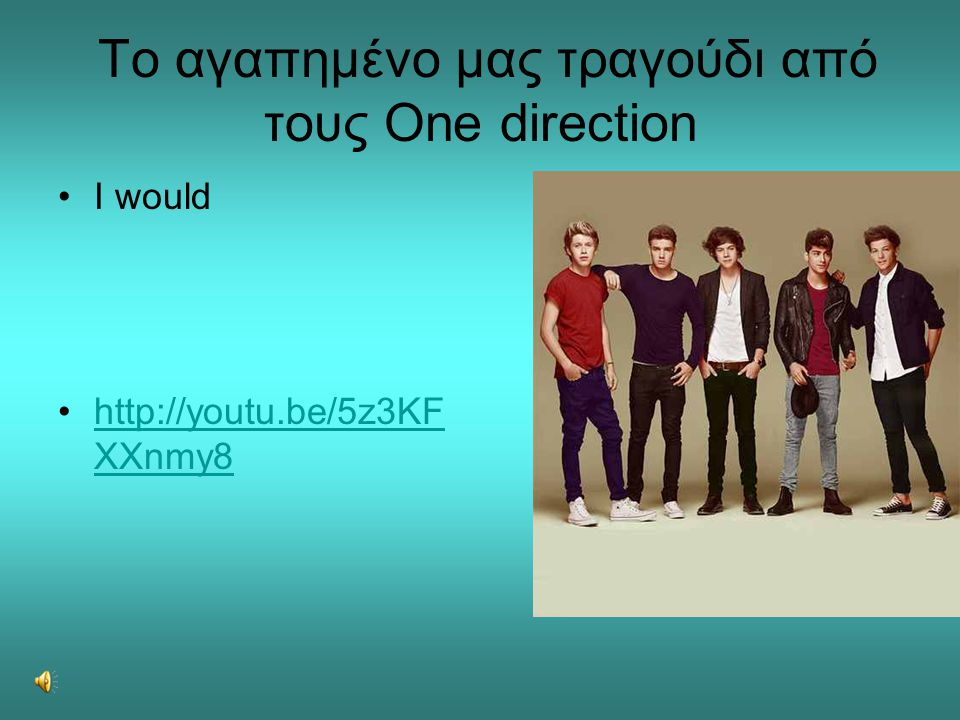 Το αγαπημένο μας τραγούδι από τους One direction •I would •http://youtu.be/5z3KF XXnmy8http://youtu.be/5z3KF XXnmy8