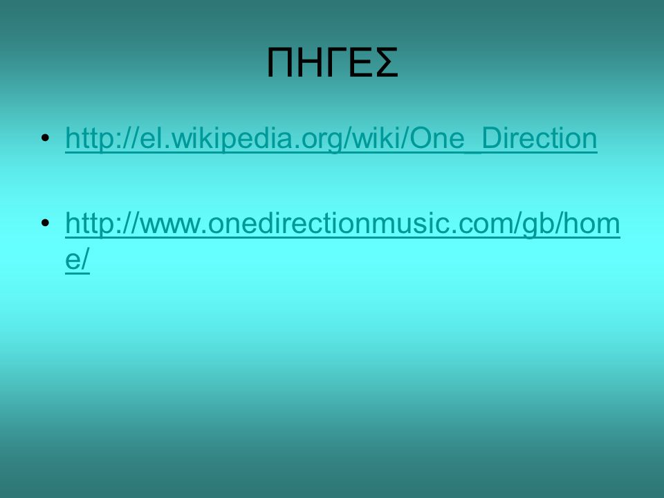 ΠΗΓΕΣ •http://el.wikipedia.org/wiki/One_Directionhttp://el.wikipedia.org/wiki/One_Direction •http://www.onedirectionmusic.com/gb/hom e/http://www.oned