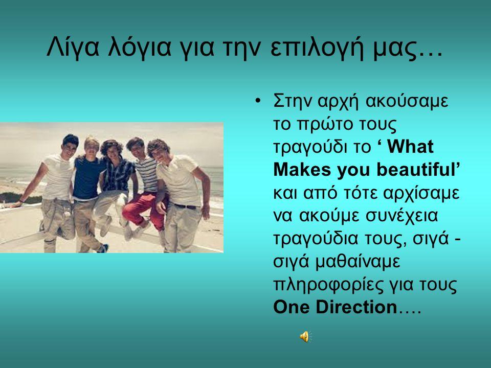 Πληροφορίες για την ζωή τους •Οι One Direction είναι Αγγλικό- Ιρλανδικό pop boy band με έδρα το Λονδίνο, το οποίο αποτελείται από τα μέλη Niall Horan, Zayn Malik, Liam Payne, Harry Styles και Louis Tomlinson.
