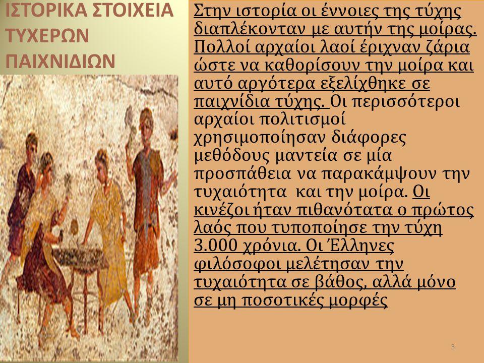 ΙΣΤΟΡΙΚΑ ΣΤΟΙΧΕΙΑ ΤΥΧΕΡΩΝ ΠΑΙΧΝΙΔΙΩΝ Στην ιστορία οι έννοιες της τύχης διαπλέκονταν με αυτήν της μοίρας. Πολλοί αρχαίοι λαοί έριχναν ζάρια ώστε να καθ