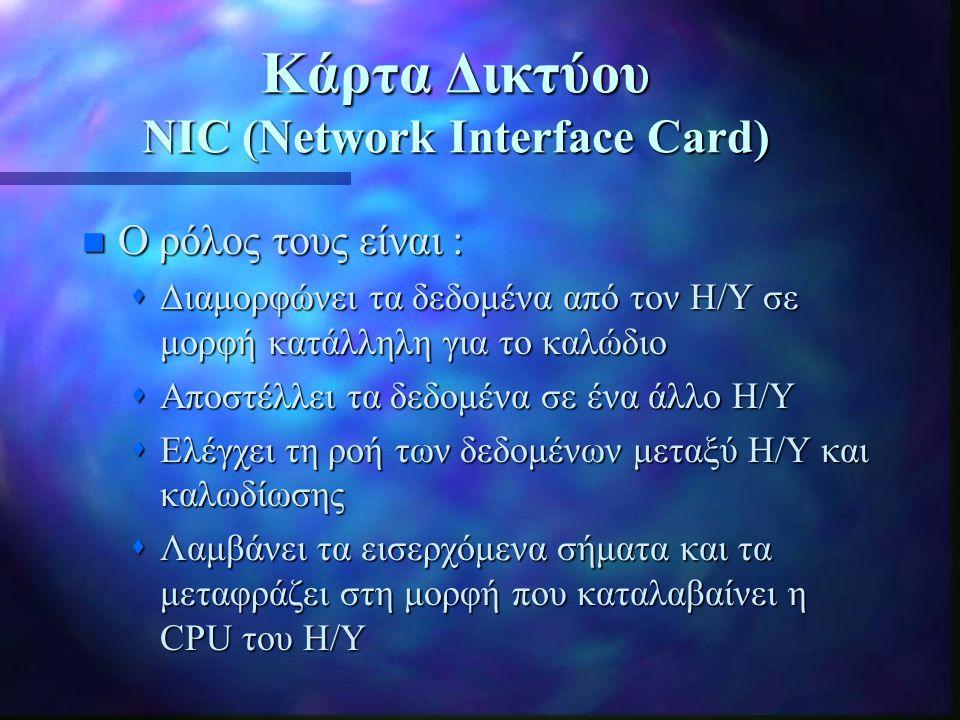 Κάρτα Δικτύου NIC (Network Interface Card) n Ο ρόλος τους είναι :  Διαμορφώνει τα δεδομένα από τον Η/Υ σε μορφή κατάλληλη για το καλώδιο  Αποστέλλει