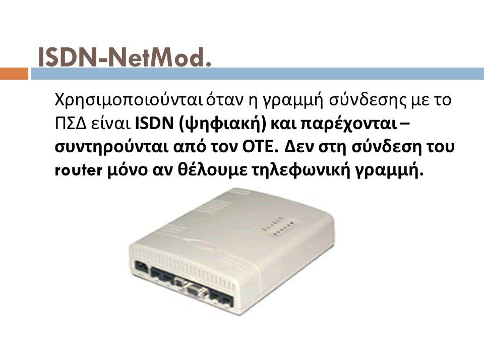 ISDN-NetMod. Χρησιμοποιούνται όταν η γραμμή σύνδεσης με το ΠΣΔ είναι ISDN ( ψηφιακή ) και παρέχονται – συντηρούνται από τον ΟΤΕ. Δεν στη σύνδεση του r