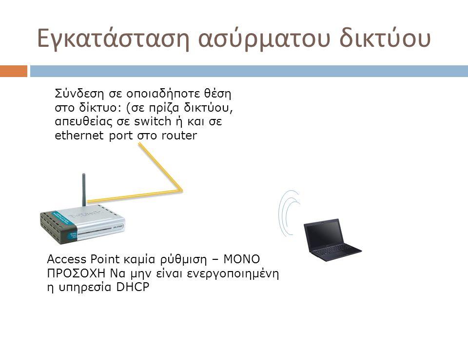 Εγκατάσταση ασύρματου δικτύου Αccess Point καμία ρύθμιση – ΜΟΝΟ ΠΡΟΣΟΧΗ Να μην είναι ενεργοποιημένη η υπηρεσία DHCP Σύνδεση σε οποιαδήποτε θέση στο δί