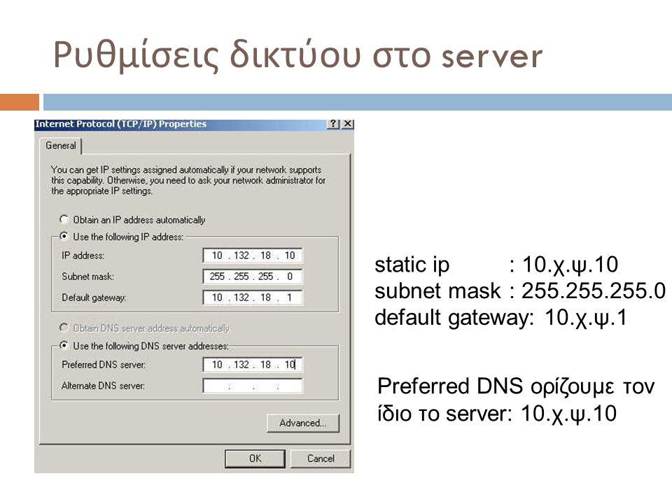 Ρυθμίσεις δικτύου στο server Preferred DNS ορίζουμε τον ίδιο το server: 10.χ.ψ.10 static ip: 10.χ.ψ.10 subnet mask: 255.255.255.0 default gateway: 10.