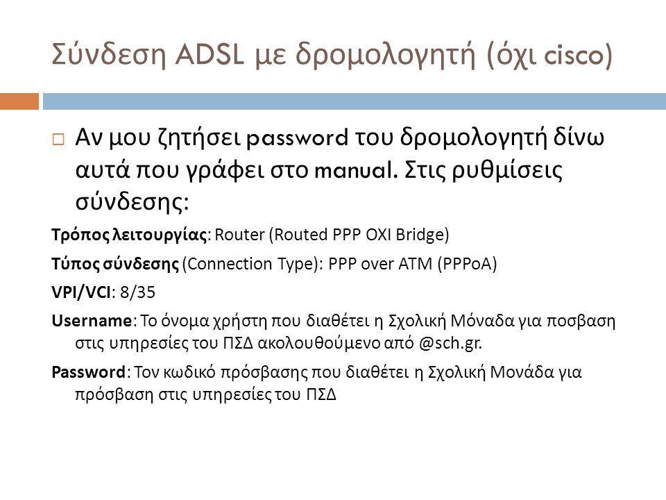 Σύνδεση ADSL με δρομολογητή ( όχι cisco)  Αν μου ζητήσει password του δρομολογητή δίνω αυτά που γράφει στο manual. Στις ρυθμίσεις σύνδεσης : Τρόπος λ