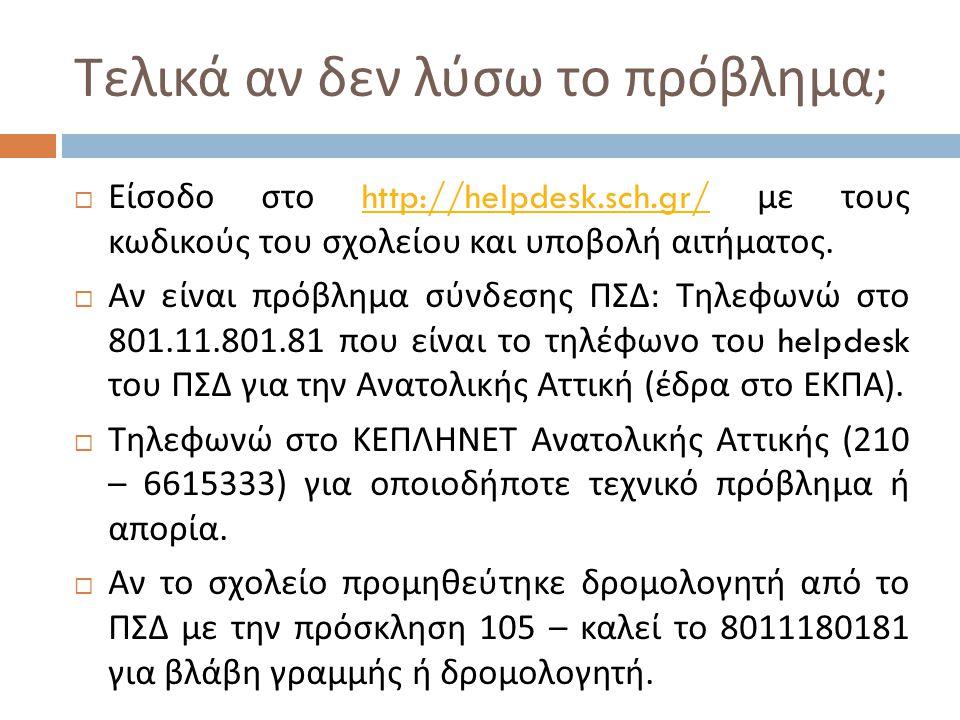 Τελικά αν δεν λύσω το πρόβλημα ;  Είσοδο στο http://helpdesk.sch.gr/ με τους κωδικούς του σχολείου και υποβολή αιτήματος.http://helpdesk.sch.gr/  Αν