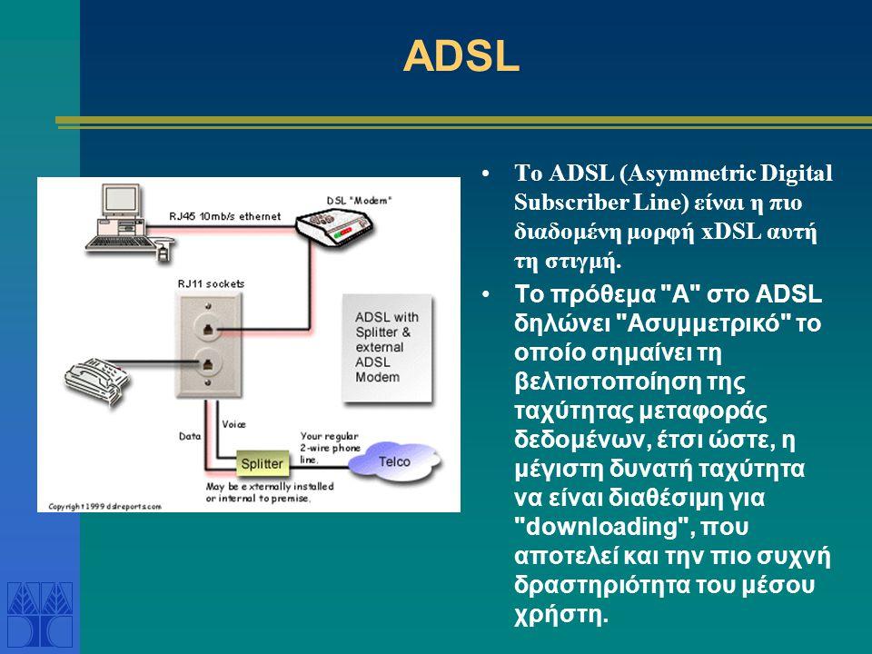 ADSL •Το ADSL (Asymmetric Digital Subscriber Line) είναι η πιο διαδομένη μορφή xDSL αυτή τη στιγμή. •To πρόθεμα