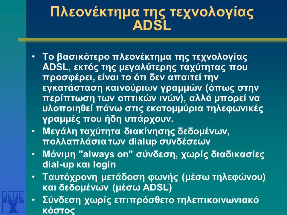 Πλεονέκτημα της τεχνολογίας ADSL •Το βασικότερο πλεονέκτημα της τεχνολογίας ADSL, εκτός της μεγαλύτερης ταχύτητας που προσφέρει, είναι το ότι δεν απαι