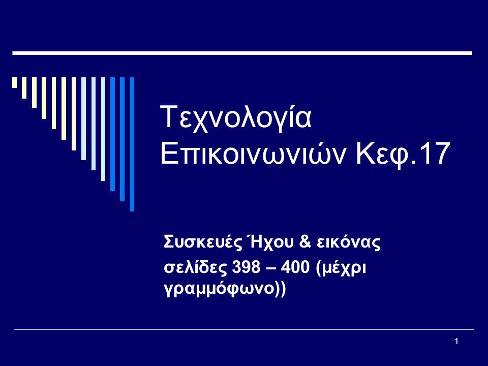1 Τεχνολογία Επικοινωνιών Κεφ.17 Συσκευές Ήχου & εικόνας σελίδες 398 – 400 (μέχρι γραμμόφωνο))