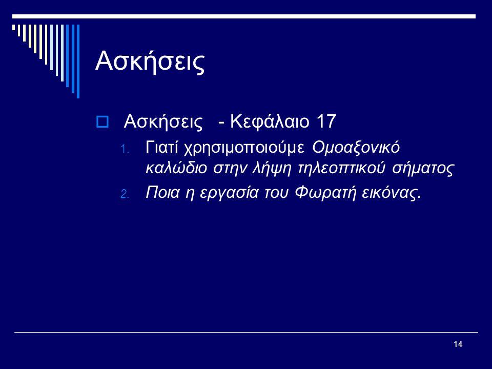 14 Ασκήσεις  Ασκήσεις - Κεφάλαιο 17 1. Γιατί χρησιμοποιούμε Ομοαξονικό καλώδιο στην λήψη τηλεοπτικού σήματος 2. Ποια η εργασία του Φωρατή εικόνας.