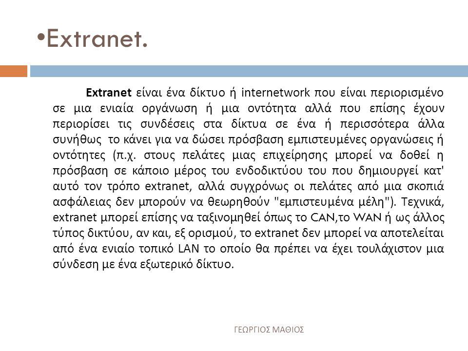 •Ενδοδίκτυο η αλλιώς Intranet… Ένα ενδοδίκτυο είναι ένα σύνολο διασυνδεμένων δικτύων, που χρησιμοποιούν το πρωτόκολλο Διαδικτύου και χρησιμοποιεί τα εργαλεία βασισμένα σε IP όπως οι ξεφυλλιστές Ιστού (Internet Explorer, Mozilla Firefox κ.