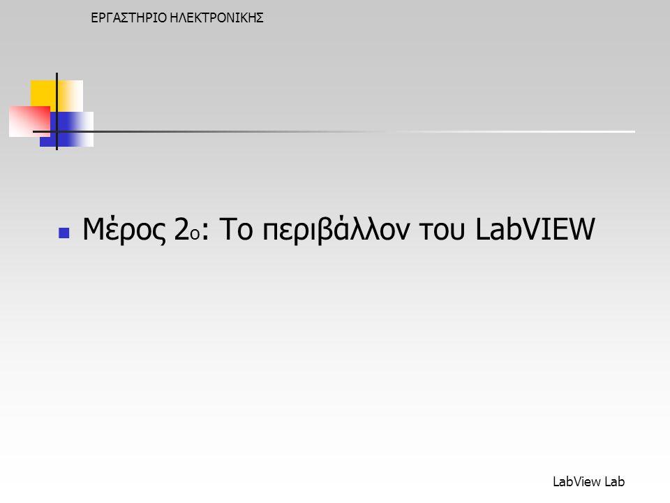 LabView Lab ΕΡΓΑΣΤΗΡΙΟ ΗΛΕΚΤΡΟΝΙΚΗΣ  Μέρος 2 ο : Το περιβάλλον του LabVIEW