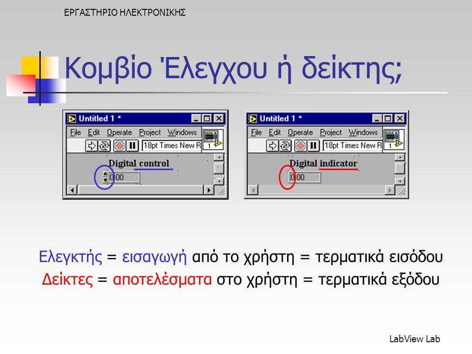 LabView Lab ΕΡΓΑΣΤΗΡΙΟ ΗΛΕΚΤΡΟΝΙΚΗΣ Κομβίο Έλεγχου ή δείκτης; Ελεγκτής = εισαγωγή από το χρήστη = τερματικά εισόδου Δείκτες = αποτελέσματα στο χρήστη = τερματικά εξόδου