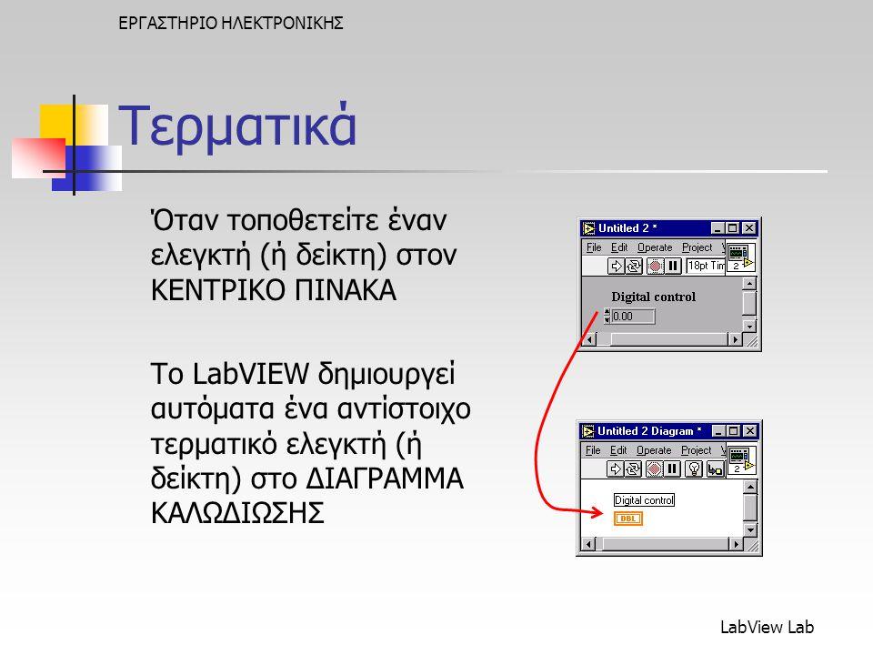 LabView Lab ΕΡΓΑΣΤΗΡΙΟ ΗΛΕΚΤΡΟΝΙΚΗΣ Τερματικά Όταν τοποθετείτε έναν ελεγκτή (ή δείκτη) στον ΚΕΝΤΡΙΚΟ ΠΙΝΑΚΑ Το LabVIEW δημιουργεί αυτόματα ένα αντίστοιχο τερματικό ελεγκτή (ή δείκτη) στο ΔΙΑΓΡΑΜΜΑ ΚΑΛΩΔΙΩΣΗΣ