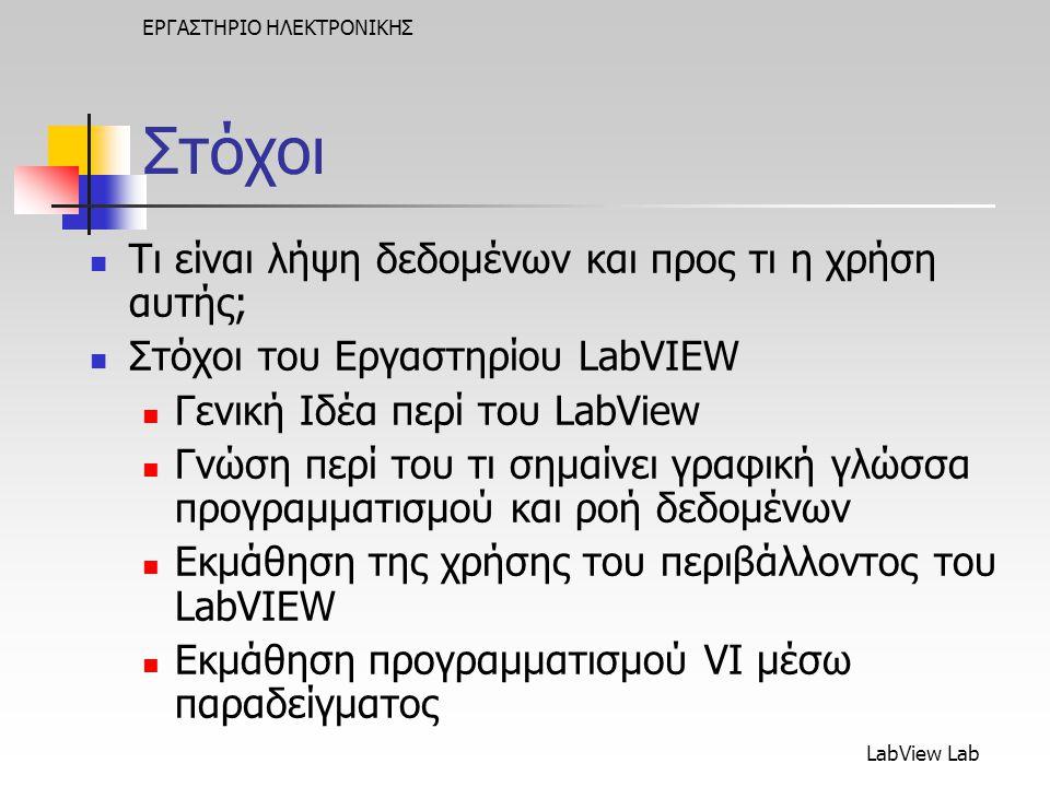 LabView Lab ΕΡΓΑΣΤΗΡΙΟ ΗΛΕΚΤΡΟΝΙΚΗΣ Στόχοι  Τι είναι λήψη δεδομένων και προς τι η χρήση αυτής;  Στόχοι του Εργαστηρίου LabVIEW  Γενική Ιδέα περί του LabView  Γνώση περί του τι σημαίνει γραφική γλώσσα προγραμματισμού και ροή δεδομένων  Εκμάθηση της χρήσης του περιβάλλοντος του LabVIEW  Εκμάθηση προγραμματισμού VI μέσω παραδείγματος