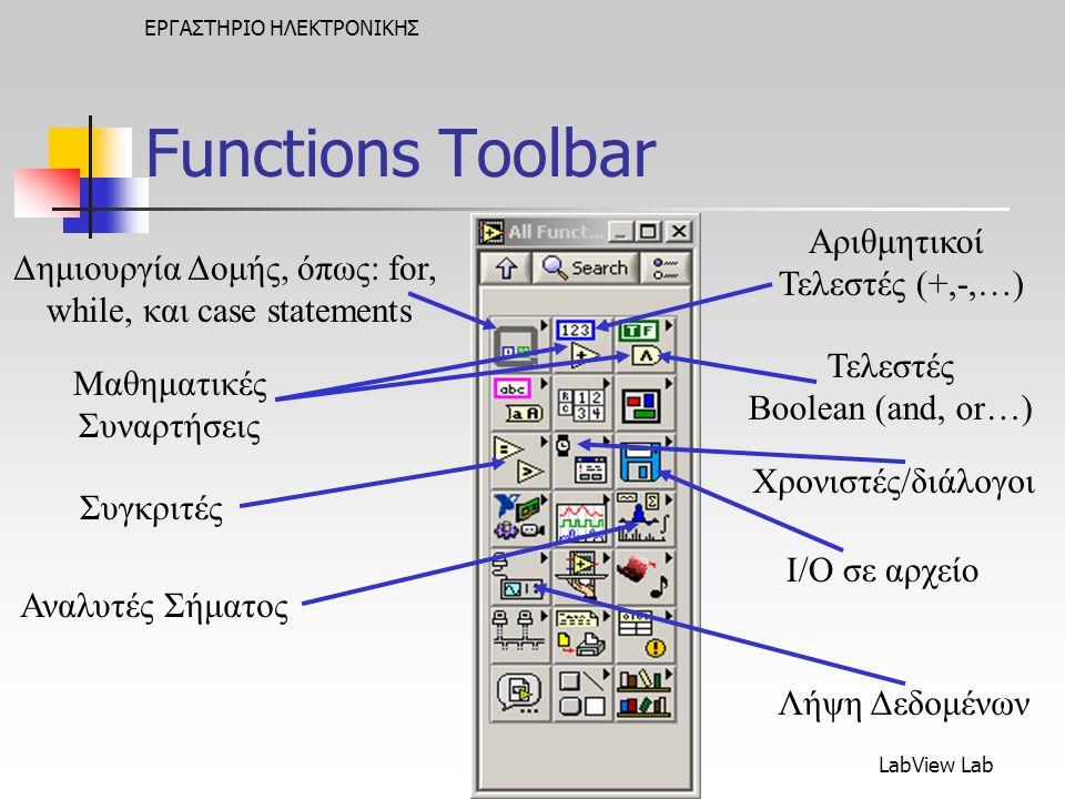 LabView Lab ΕΡΓΑΣΤΗΡΙΟ ΗΛΕΚΤΡΟΝΙΚΗΣ Δημιουργία Δομής, όπως: for, while, και case statements Αριθμητικοί Τελεστές (+,-,…) I/O σε αρχείο Τελεστές Boolean (and, or…) Λήψη Δεδομένων Αναλυτές Σήματος Συγκριτές Μαθηματικές Συναρτήσεις Χρονιστές/διάλογοι Functions Toolbar