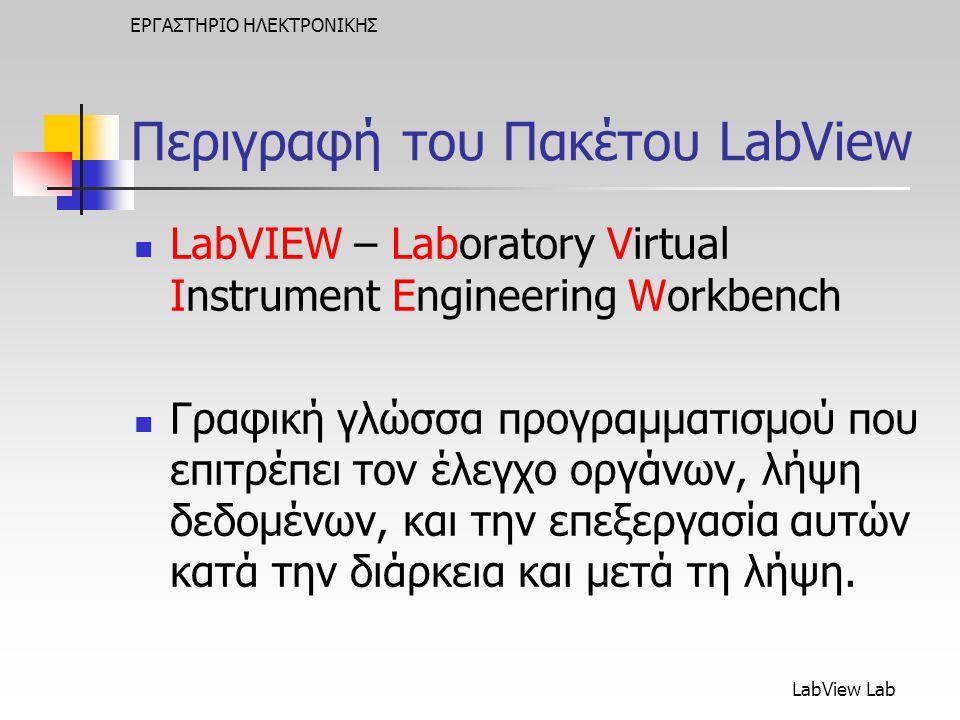 LabView Lab ΕΡΓΑΣΤΗΡΙΟ ΗΛΕΚΤΡΟΝΙΚΗΣ Γραφική Γλώσσα Προγραμματισμού & Αρχή της Ροής των Δεδομένων  Το LabVIEW στηρίζεται σε γραφικά σύμβολα παρά σε κείμενο (όπως οι κλασικές Γ.Π.) για να περιγράψει διάφορες ενέργειες του προγράμματος  Η αρχή της ροής δεδομένων, κατά την οποία διάφορες λειτουργίες εκτελούνται μόνο μετά τη λήψη απαραίτητων δεδομένων, ελέγχει την εκτέλεση κατά τρόπο απλό.