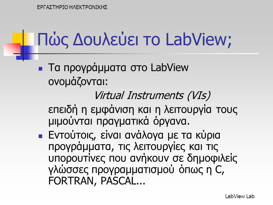 LabView Lab ΕΡΓΑΣΤΗΡΙΟ ΗΛΕΚΤΡΟΝΙΚΗΣ Πώς Δουλεύει το LabView;  Τα προγράμματα στο LabView ονομάζονται: Virtual Instruments (VIs) επειδή η εμφάνιση και η λειτουργία τους μιμούνται πραγματικά όργανα.