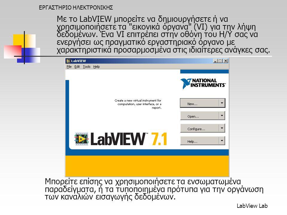 LabView Lab ΕΡΓΑΣΤΗΡΙΟ ΗΛΕΚΤΡΟΝΙΚΗΣ Με το LabVIEW μπορείτε να δημιουργήσετε ή να χρησιμοποιήσετε τα εικονικά όργανα (VI) για την λήψη δεδομένων.