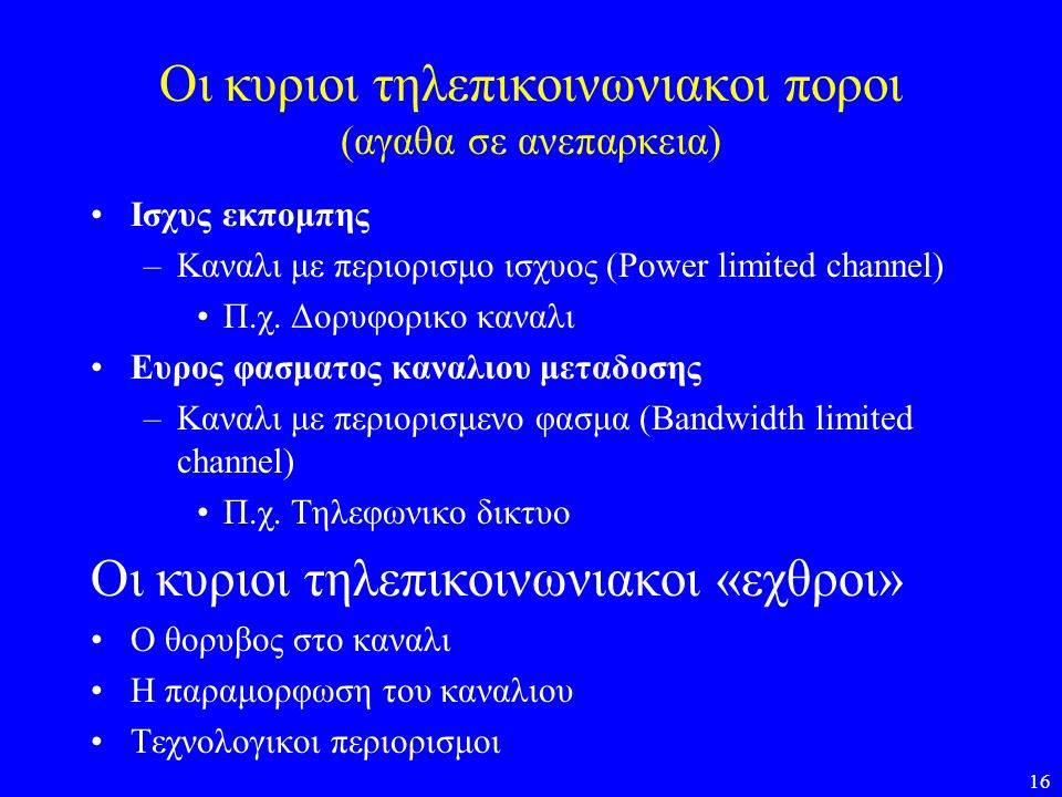 16 Οι κυριοι τηλεπικοινωνιακοι ποροι (αγαθα σε ανεπαρκεια) •Ισχυς εκπομπης –Καναλι με περιορισμο ισχυος (Power limited channel) •Π.χ. Δορυφορικο καναλ