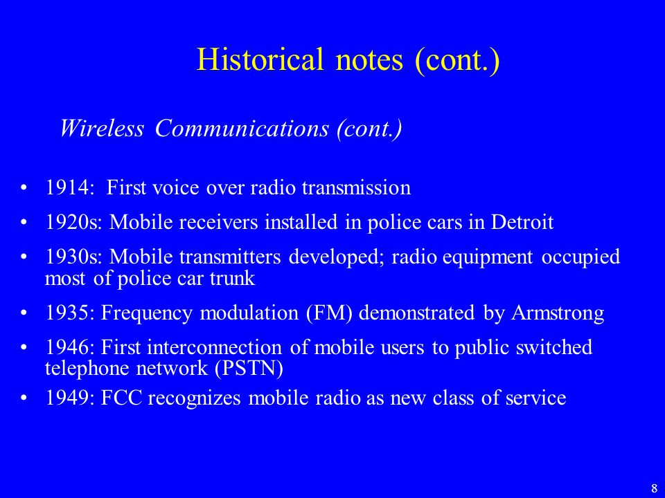 9 Historical notes (cont.) The past fifty years •Satellite Communications •Optical Communications •Cellular Mobile Communications •From Analog to Digital Systems •Wireless Networks  Developments in technology (transistor, IC, optics, microwave generation and amplification, antenna technology, etc)  Theoretical advances (Hartley, Nyquist, Wiener, Shannon, Hamming …)