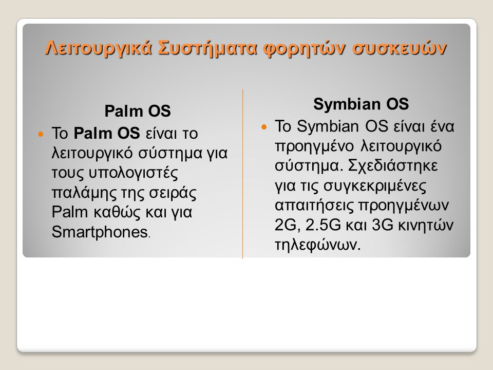 Λειτουργικά Συστήματα φορητών συσκευών Palm OS  Το Palm OS είναι το λειτουργικό σύστημα για τους υπολογιστές παλάμης της σειράς Palm καθώς και για Sm