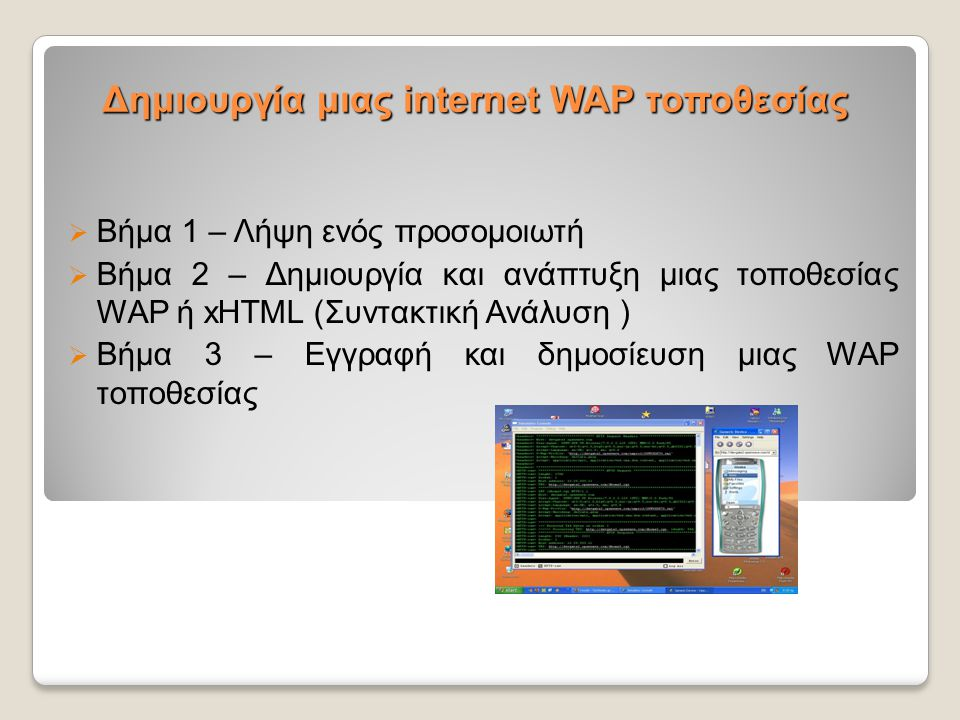Δημιουργία μιας internet WAP τοποθεσίας  Βήμα 1 – Λήψη ενός προσομοιωτή  Βήμα 2 – Δημιουργία και ανάπτυξη μιας τοποθεσίας WAP ή xHTML (Συντακτική Αν