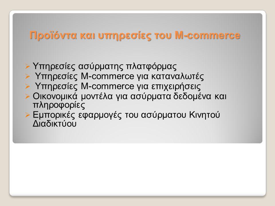 Προϊόντα και υπηρεσίες του M-commerce  Υπηρεσίες ασύρματης πλατφόρμας  Υπηρεσίες M-commerce για καταναλωτές  Υπηρεσίες M-commerce για επιχειρήσεις
