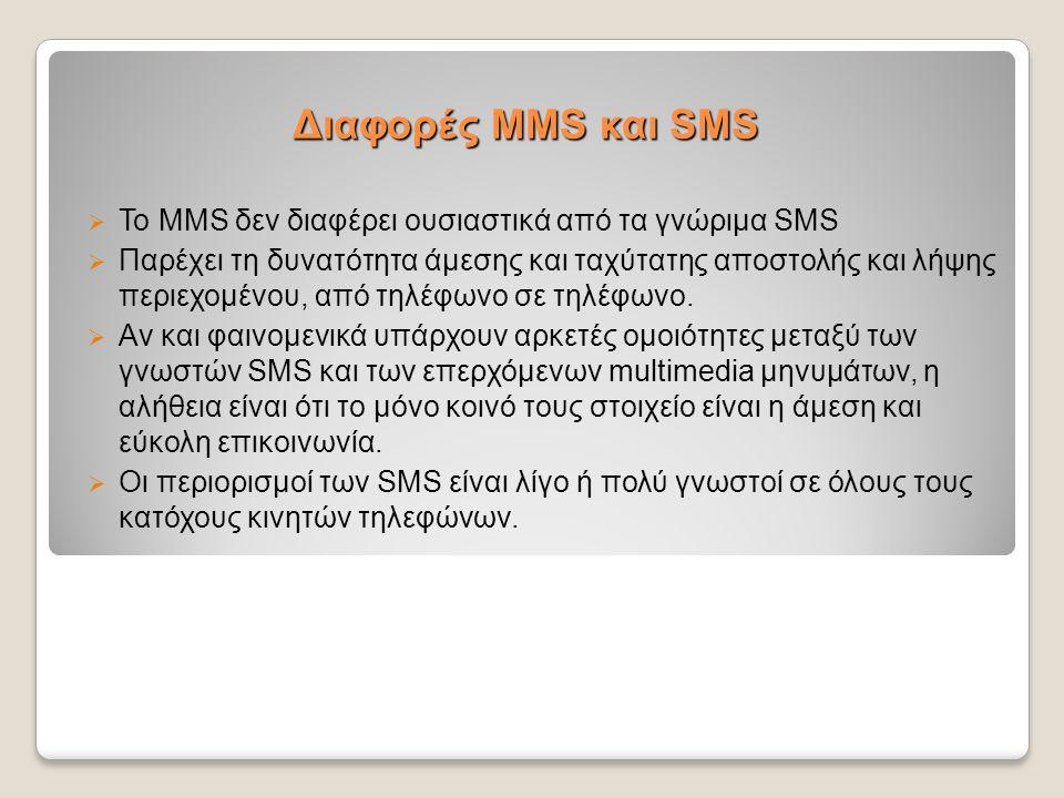 Διαφορές MMS και SMS  Το MMS δεν διαφέρει ουσιαστικά από τα γνώριμα SMS  Παρέχει τη δυνατότητα άμεσης και ταχύτατης αποστολής και λήψης περιεχομένου