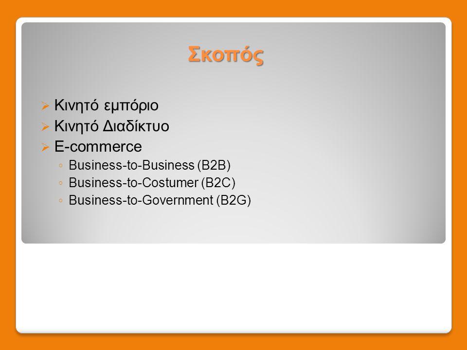 Σκοπός  Κινητό εμπόριο  Κινητό Διαδίκτυο  E-commerce ◦ Business-to-Business (B2B) ◦ Business-to-Costumer (B2C) ◦ Business-to-Government (B2G)