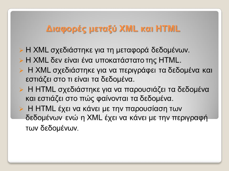 Διαφορές μεταξύ XML και HTML  Η XML σχεδιάστηκε για τη μεταφορά δεδομένων.  Η XML δεν είναι ένα υποκατάστατο της HTML.  Η XML σχεδιάστηκε για να πε