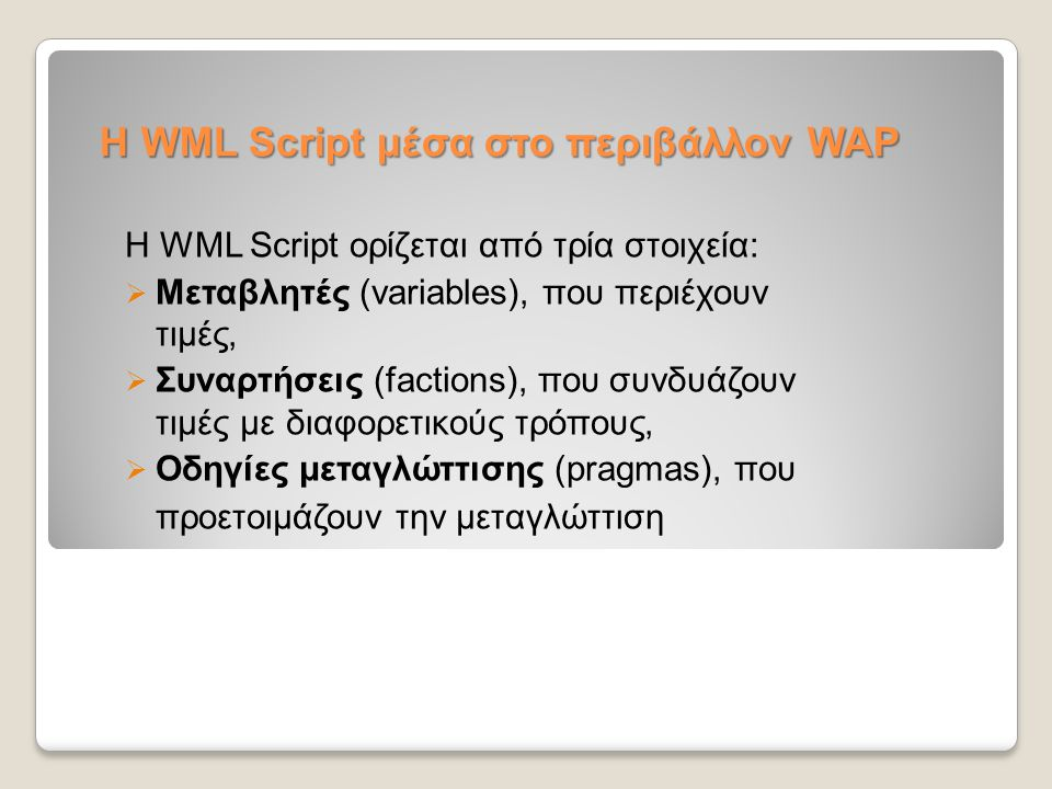 Η WML Script μέσα στο περιβάλλον WAP Η WML Script ορίζεται από τρία στοιχεία:  Μεταβλητές (variables), που περιέχουν τιμές,  Συναρτήσεις (factions),
