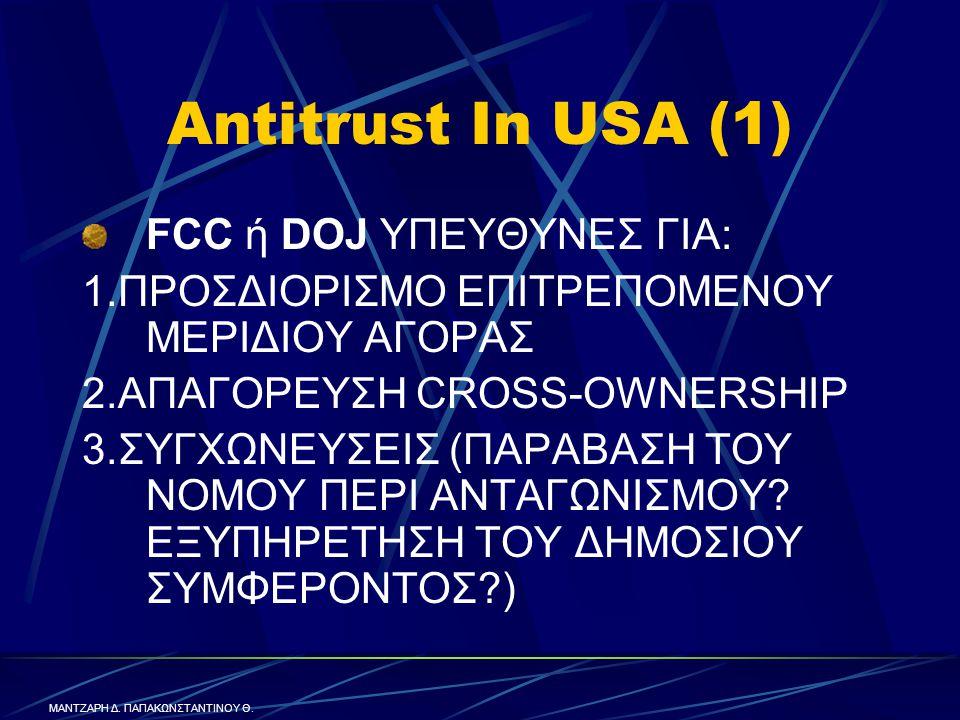 Antitrust In USA (1) FCC ή DOJ ΥΠΕΥΘΥΝΕΣ ΓΙΑ: 1.ΠΡΟΣΔΙΟΡΙΣΜΟ ΕΠΙΤΡΕΠΟΜΕΝΟΥ ΜΕΡΙΔΙΟΥ ΑΓΟΡΑΣ 2.ΑΠΑΓΟΡΕΥΣΗ CROSS-OWNERSHIP 3.ΣΥΓΧΩΝΕΥΣΕΙΣ (ΠΑΡΑΒΑΣΗ ΤΟΥ ΝΟΜΟΥ ΠΕΡΙ ΑΝΤΑΓΩΝΙΣΜΟΥ.