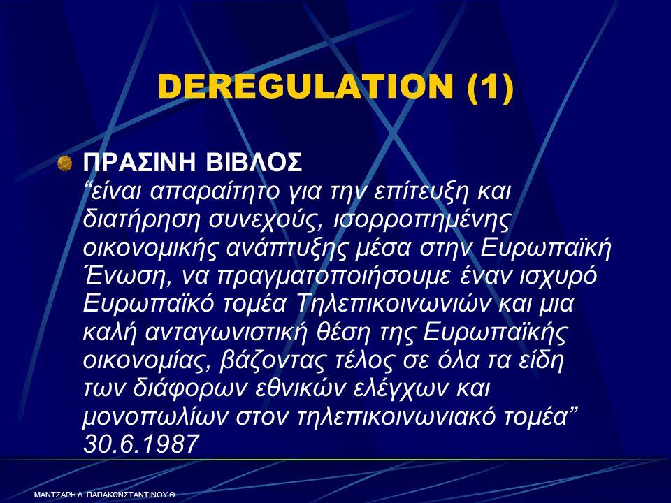 DEREGULATION (1) ΠΡΑΣΙΝΗ ΒΙΒΛΟΣ είναι απαραίτητο για την επίτευξη και διατήρηση συνεχούς, ισορροπημένης οικονομικής ανάπτυξης μέσα στην Ευρωπαϊκή Ένωση, να πραγματοποιήσουμε έναν ισχυρό Ευρωπαϊκό τομέα Τηλεπικοινωνιών και μια καλή ανταγωνιστική θέση της Ευρωπαϊκής οικονομίας, βάζοντας τέλος σε όλα τα είδη των διάφορων εθνικών ελέγχων και μονοπωλίων στον τηλεπικοινωνιακό τομέα 30.6.1987 ΜΑΝΤΖΑΡΗ Δ.