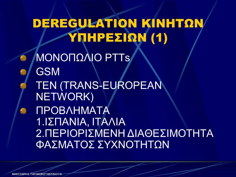 DEREGULATION ΚΙΝΗΤΩΝ ΥΠΗΡΕΣΙΩΝ (1) ΜΟΝΟΠΩΛΙΟ PTTs GSM TEN (TRANS-EUROPEAN NETWORK) ΠΡΟΒΛΗΜΑΤΑ 1.ΙΣΠΑΝΙΑ, ΙΤΑΛΙΑ 2.ΠΕΡΙΟΡΙΣΜΕΝΗ ΔΙΑΘΕΣΙΜΟΤΗΤΑ ΦΑΣΜΑΤΟΣ ΣΥΧΝΟΤΗΤΩΝ ΜΑΝΤΖΑΡΗ Δ.