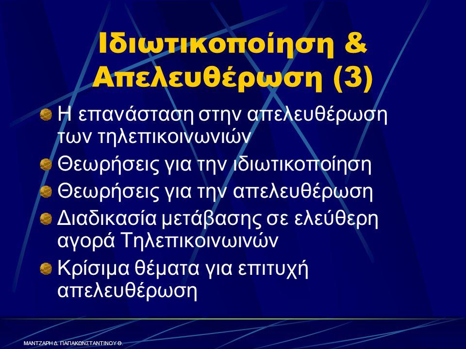 Ιδιωτικοποίηση & Απελευθέρωση (3) Η επανάσταση στην απελευθέρωση των τηλεπικοινωνιών Θεωρήσεις για την ιδιωτικοποίηση Θεωρήσεις για την απελευθέρωση Διαδικασία μετάβασης σε ελεύθερη αγορά Τηλεπικοινωινών Κρίσιμα θέματα για επιτυχή απελευθέρωση ΜΑΝΤΖΑΡΗ Δ.