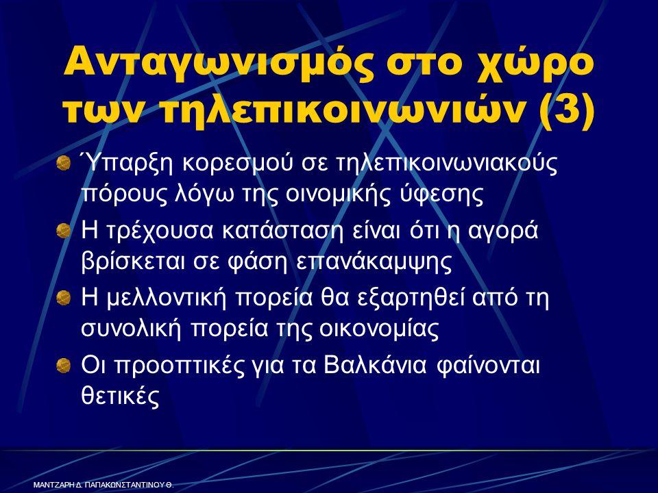 Ανταγωνισμός στο χώρο των τηλεπικοινωνιών (3) Ύπαρξη κορεσμού σε τηλεπικοινωνιακούς πόρους λόγω της οινομικής ύφεσης Η τρέχουσα κατάσταση είναι ότι η αγορά βρίσκεται σε φάση επανάκαμψης Η μελλοντική πορεία θα εξαρτηθεί από τη συνολική πορεία της οικονομίας Οι προοπτικές για τα Βαλκάνια φαίνονται θετικές ΜΑΝΤΖΑΡΗ Δ.