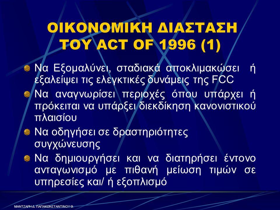 ΟΙΚΟΝΟΜΙΚΗ ΔΙΑΣΤΑΣΗ ΤΟΥ ACT OF 1996 (1) Να Εξομαλύνει, σταδιακά αποκλιμακώσει ή εξαλείψει τις ελεγκτικές δυνάμεις της FCC Να αναγνωρίσει περιοχές όπου υπάρχει ή πρόκειται να υπάρξει διεκδίκηση κανονιστικού πλαισίου Να οδηγήσει σε δραστηριότητες συγχώνευσης Να δημιουργήσει και να διατηρήσει έντονο ανταγωνισμό με πιθανή μείωση τιμών σε υπηρεσίες και/ ή εξοπλισμό ΜΑΝΤΖΑΡΗ Δ.